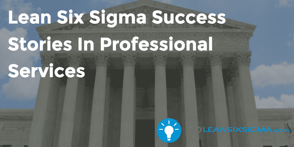 Lean Six Sigma Success Stories In Professional Services – GoLeanSixSigma.com