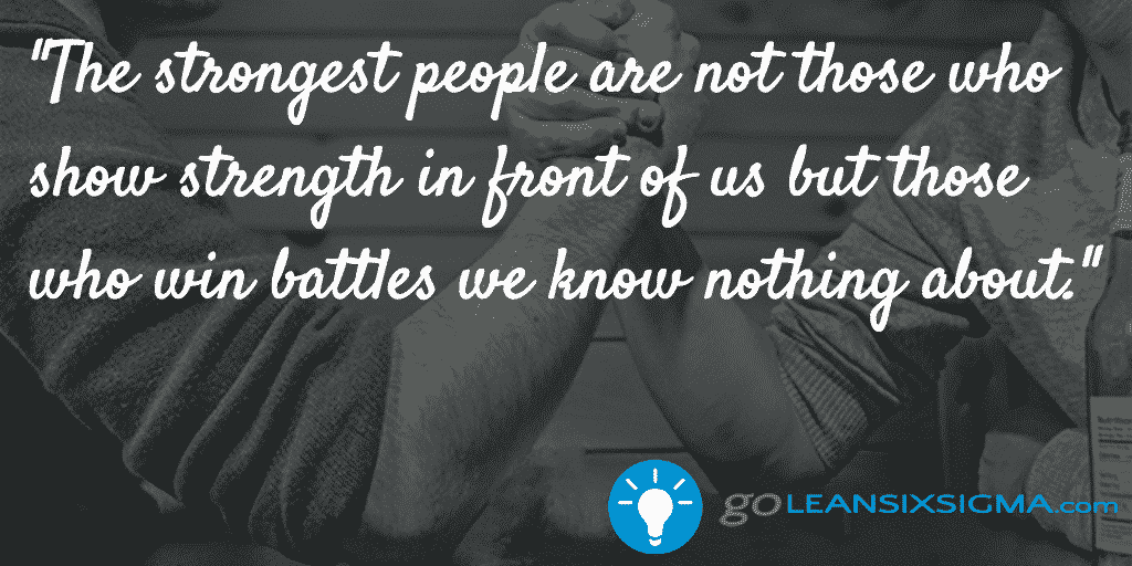 The Strongest People Are Not Those Who Show Strength In Front Of Us But Those Who Win Battles We Know Nothing About. – GoLeanSixSigma.com