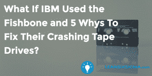 What If IBM Used the Fishbone and 5 Whys To Fix Their Crashing Tape Drives? - GoLeanSixSigma.com