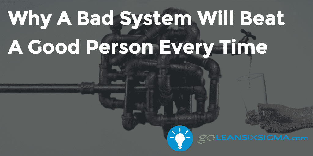Why A Bad System Will Beat A Good Person Every Time – GoLeanSixSigma.com