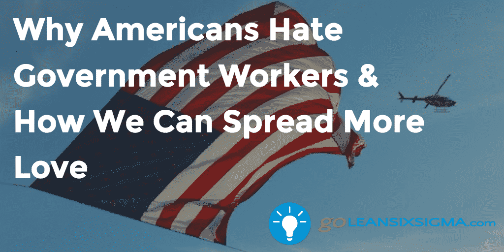 Why Americans Hate Government Workers & How We Can Spread More Love - GoLeanSixSigma.com