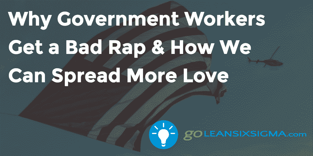Why Government Workers Get a Bad Rap & How We Can Spread More Love - GoLeanSixSigma.com