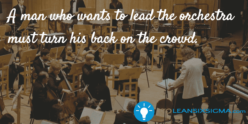 A man who wants to lead the orchestra must turn his back on the crowd - GoLeanSixSigma.com