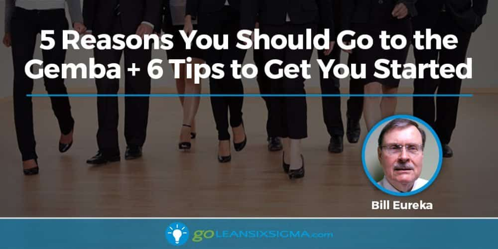 5 Reasons You Should Go To The Gemba + 6 Tips To Get You Started - GoLeanSixSigma.com