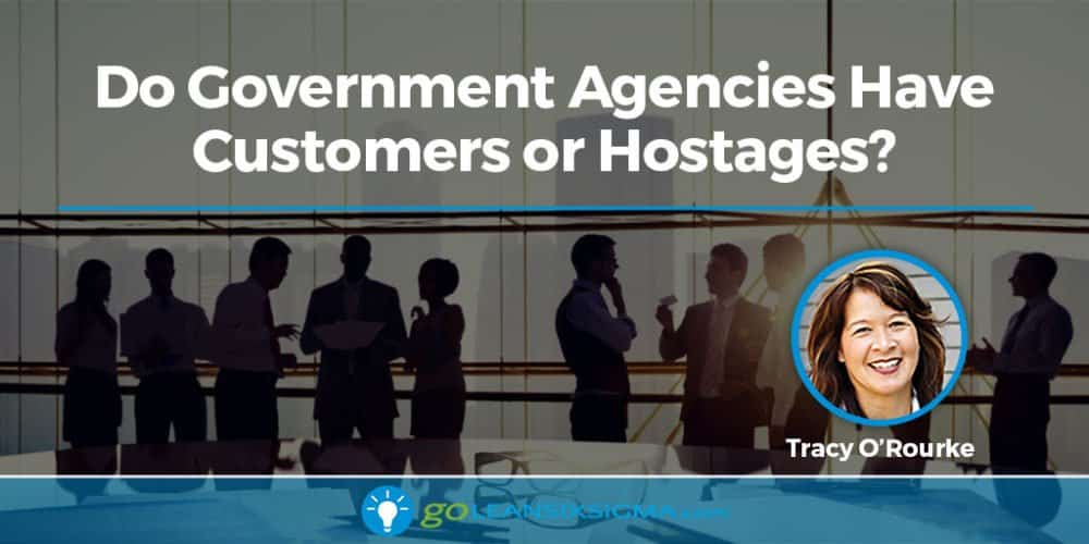 Do Government Agencies Have Customers Or Hostages? - GoLeanSixSigma.com