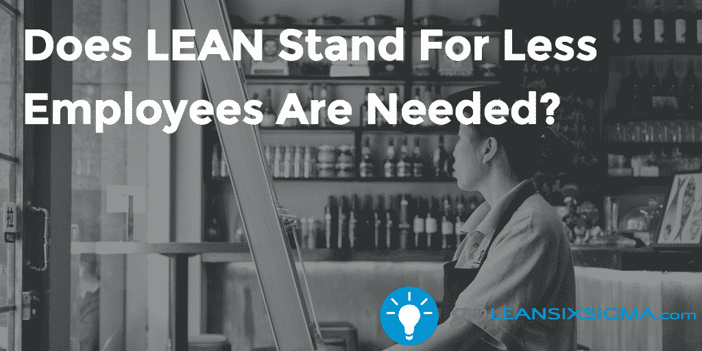 Does LEAN Stand For Less Employees Are Needed - GoLeanSixSigma.com