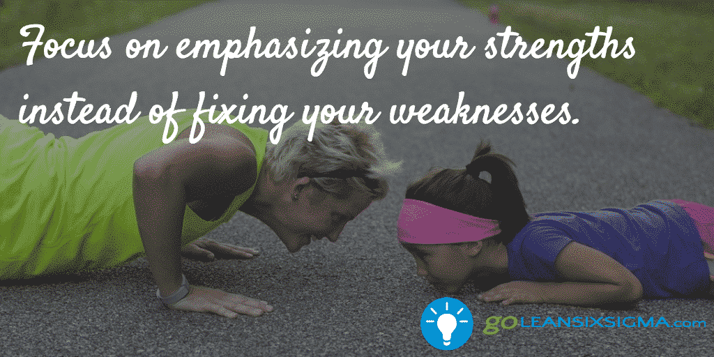 Focus On Emphasizing Your Strengths Instead Of Fixing Your Weaknesses – GoLeanSixSigma.com