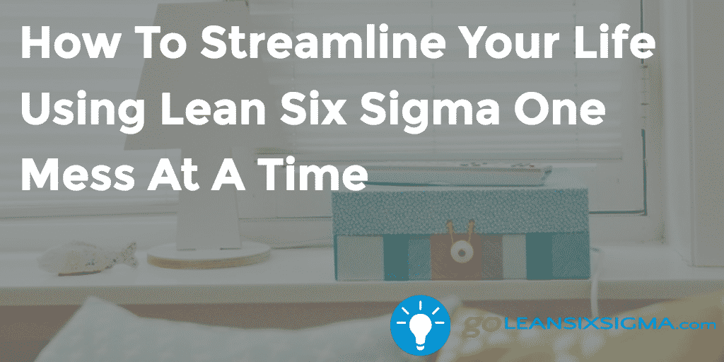 How To Streamline Your Life Using Lean Six Sigma One Mess At A Time – GoLeanSixSigma.com