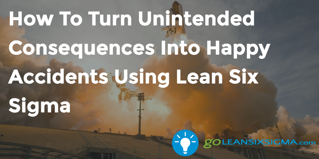 How To Turn Unintended Consequences Into Happy Accidents Using Lean Six Sigma