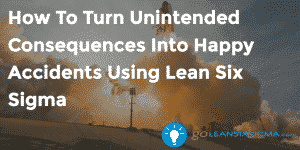 How To Turn Unintended Consequences Into Happy Accidents Using Lean Six Sigma - GoLeanSixSigma.com