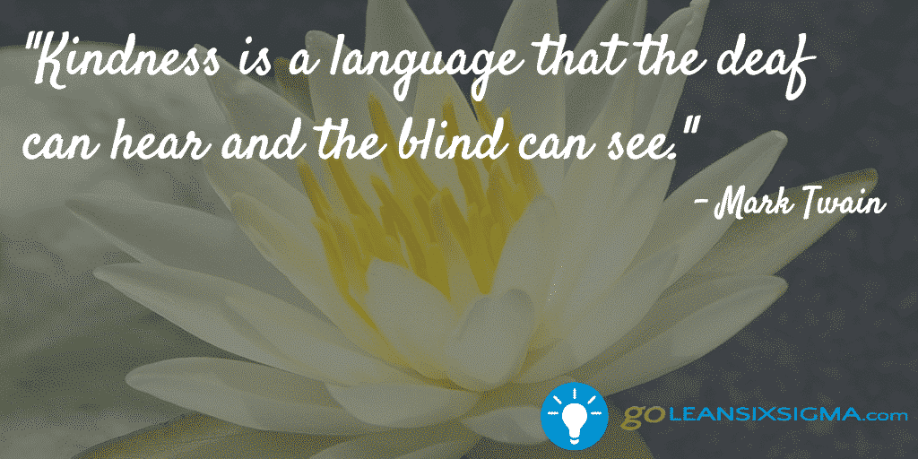 Kindness Is A Language That The Deaf Can Hear And The Blind Can See – GoLeanSixSigma.com