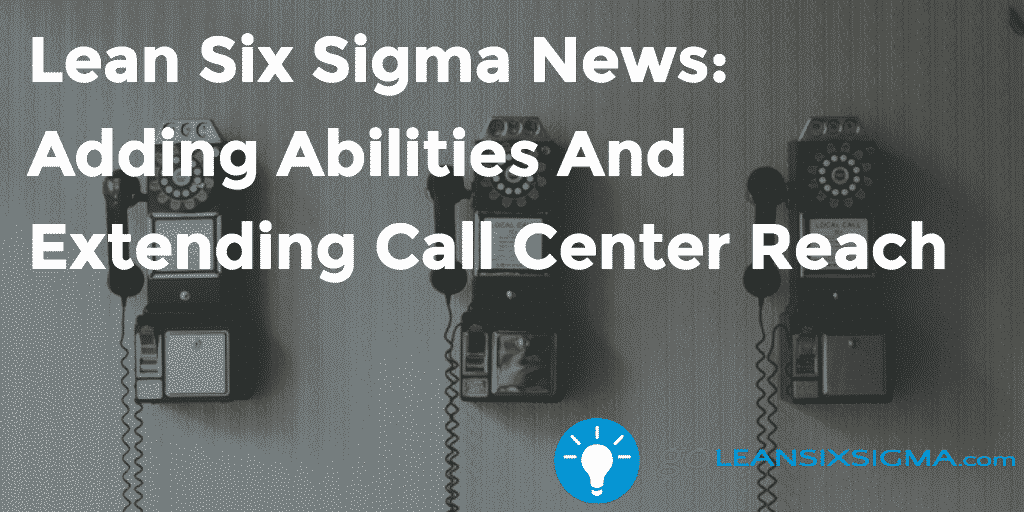 Lean Six Sigma News - Adding Abilities And Extending Call Center Reach - GoLeanSixSigma.com