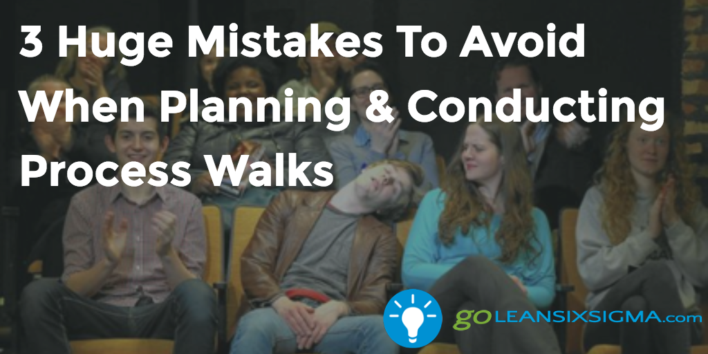 3 Huge Mistakes To Avoid When Planning & Conducting Process Walks – GoLeanSixSigma