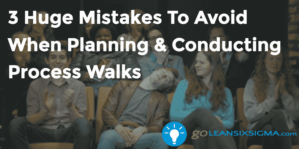 3 Huge Mistakes To Avoid When Planning & Conducting Process Walks - GoLeanSixSigma