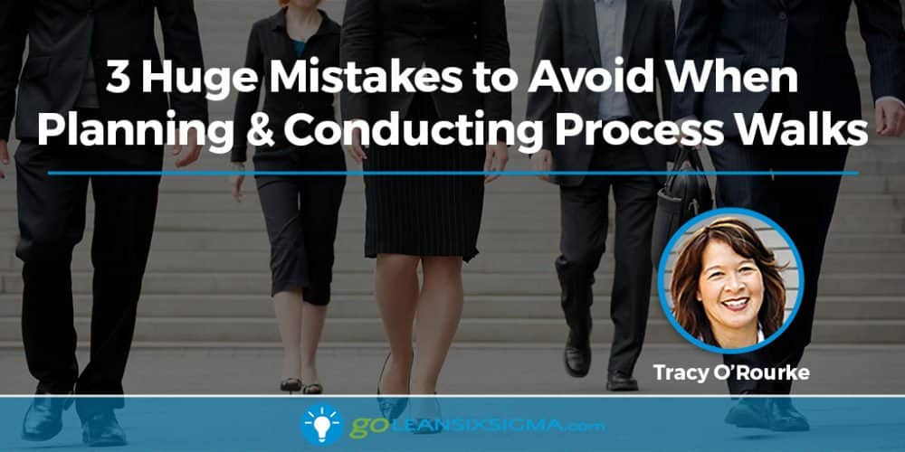 3 Huge Mistakes to Avoid When Planning & Conducting Process Walks - GoLeanSixSigma.com