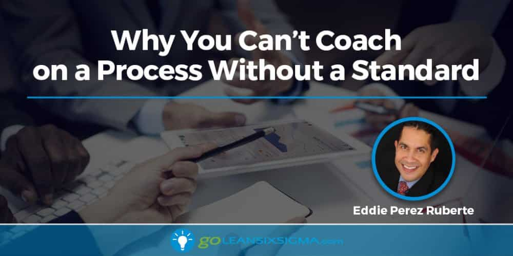 Why You Can't Coach on a Process Without a Standard - GoLeanSixSigma.com