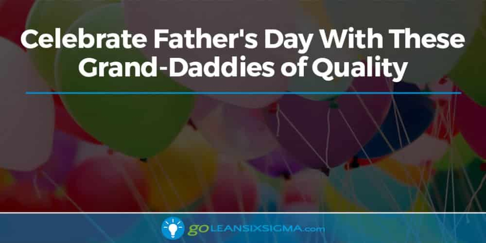 Celebrate Father's Day With These Grand Daddies Of Quality - GoLeanSixSigma.com