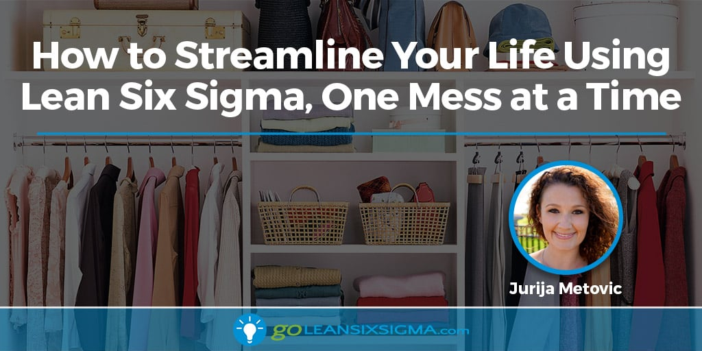 How To Streamline Your Life Using Lean Six Sigma, One Mess At A Time - GoLeanSixSigma.com