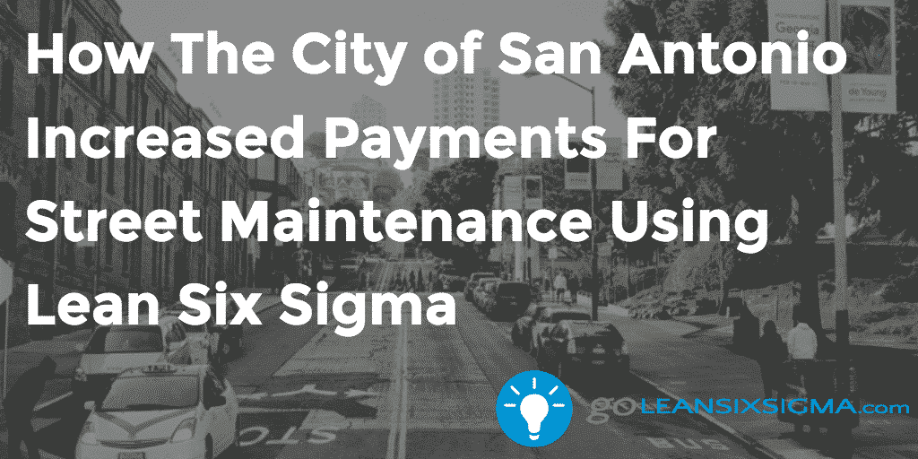 How The City Of San Antonio Increased Payments For Street Maintenance Using Lean Six Sigma – GoLeanSixSigma.com