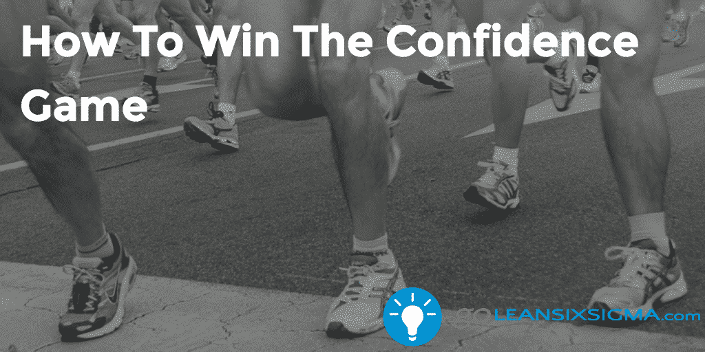How To Win The Confidence Game – GoLeanSixSigma.com