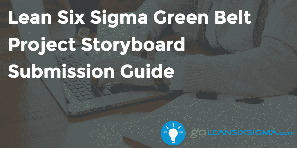 Lean Six Sigma Green Belt Project Storyboard Submission Guide – GoLeanSixSigma.com