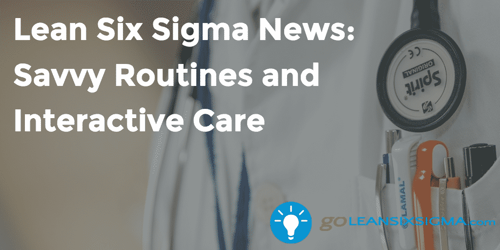 Lean Six Sigma News - Savvy Routines and Interactive Care - GoLeanSixSigma.com