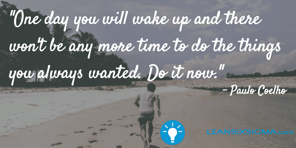 One Day You Will Wake Up And There Wont Be Any More Time To Do The Things You Always Wanted Do It Now – GoLeanSixSigma.com