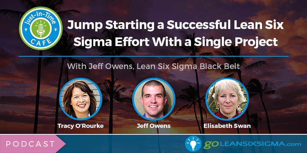 Just-In-Time Cafe Podcast, Episode 4 - Jump Starting a Successful Lean Six Sigma Effort With a Single Project - GoLeanSixSigma.com