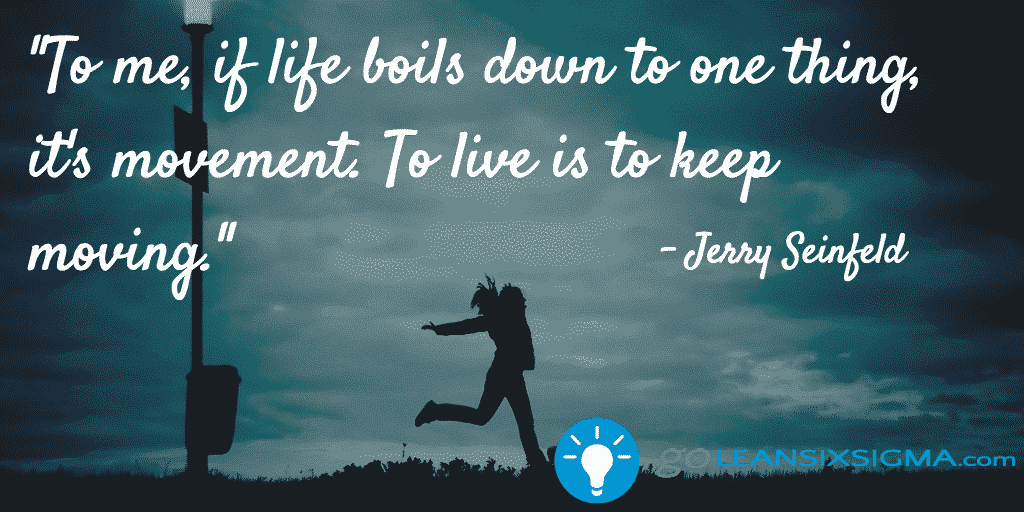 To Me If Life Boils Down To One Thing Its Movement. To Live Is To Keep Moving – GoLeanSixSigma.com