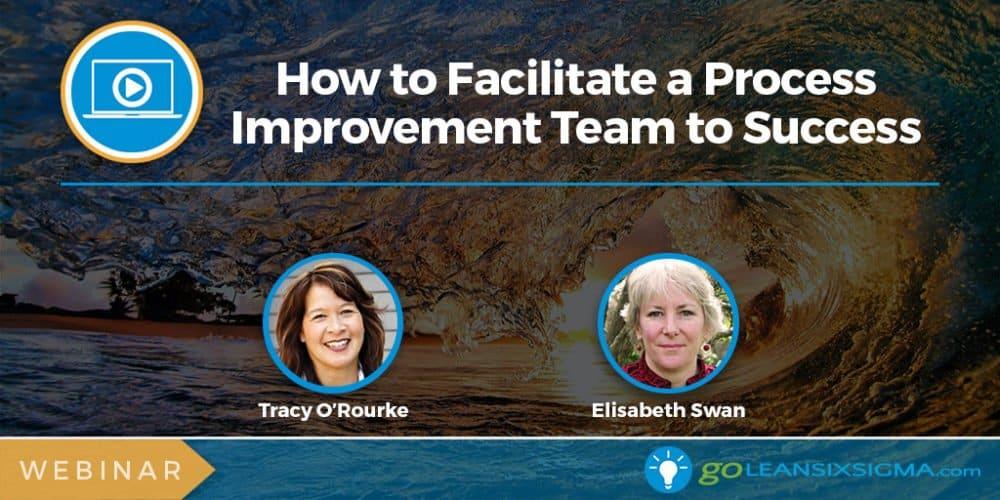 Webinar: How to Facilitate a Process Improvement Team to Success - GoLeanSixSigma.com