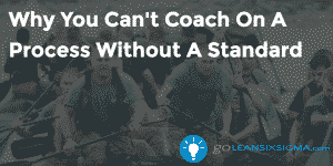 Why You Cant Coach On a Process Without a Standard - GoLeanSixSigma.com