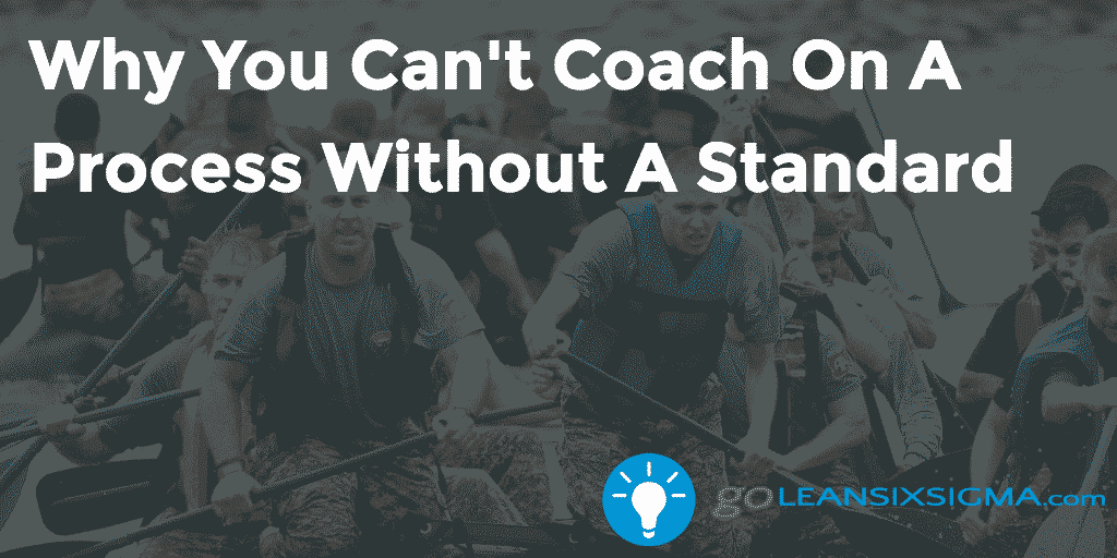 Why You Cant Coach On A Process Without A Standard – GoLeanSixSigma.com