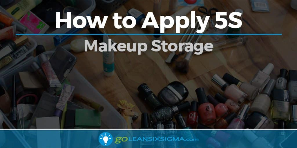 How to Apply 5S - Makeup Storage - GoLeanSixSigma.com
