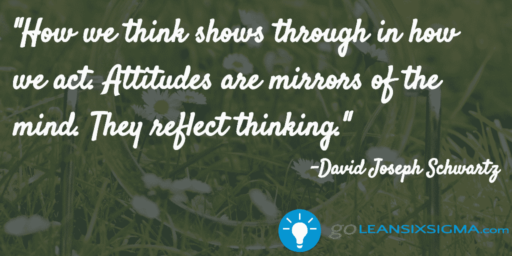 How we think shows through in how we act. Attitudes are mirrors of the mind. They reflect thinking - David Joseph Schwartz - GoLeanSixSigma.com