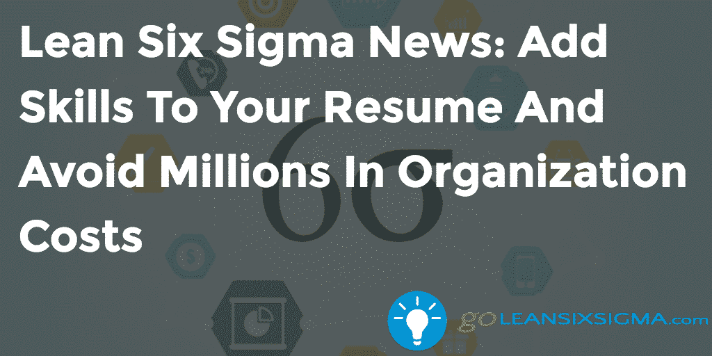 Lean Six Sigma News – Add Skills To Your Resume And Avoid Millions In Organization Costs – GoLeanSixSigma.com