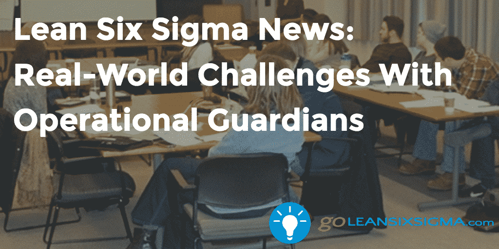 Lean Six Sigma News Real World Challenges With Operational Guardians – GoLeanSixSigma.com