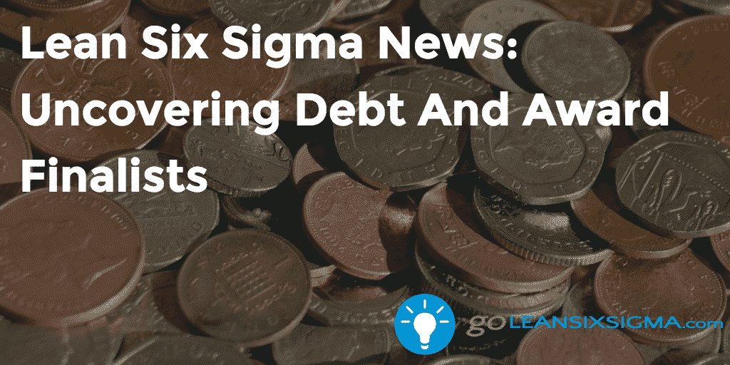 Lean Six Sigma News – Uncovering Debt And Award Finalists – GoLeanSixSigma.com