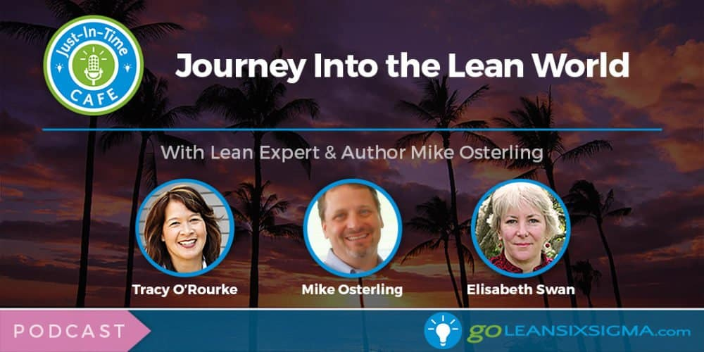 Just-In-Time Cafe Podcast, Episode 5 - Journey Into The Lean World With Lean Expert And Author Mike Osterling - GoLeanSixSigma.com