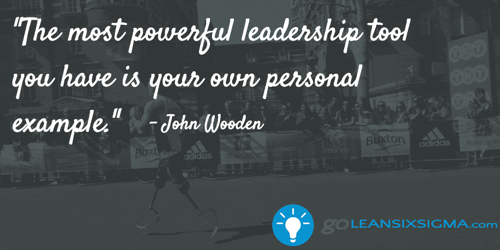 The Most Powerful Leadership Tool You Have Is Your Own Personal Example – John Wooden – GoLeanSixSigma.com
