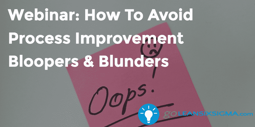 Webinar: How To Avoid Process Improvement Bloopers & Blunders – GoLeanSixSigma.com