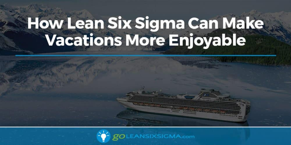 How Lean Six Sigma Can Make Vacations More Enjoyable - GoLeanSixSigma.com