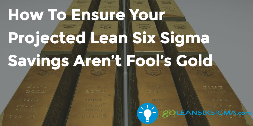 How To Ensure Your Projected Lean Six Sigma Savings Aren't Fool's Gold