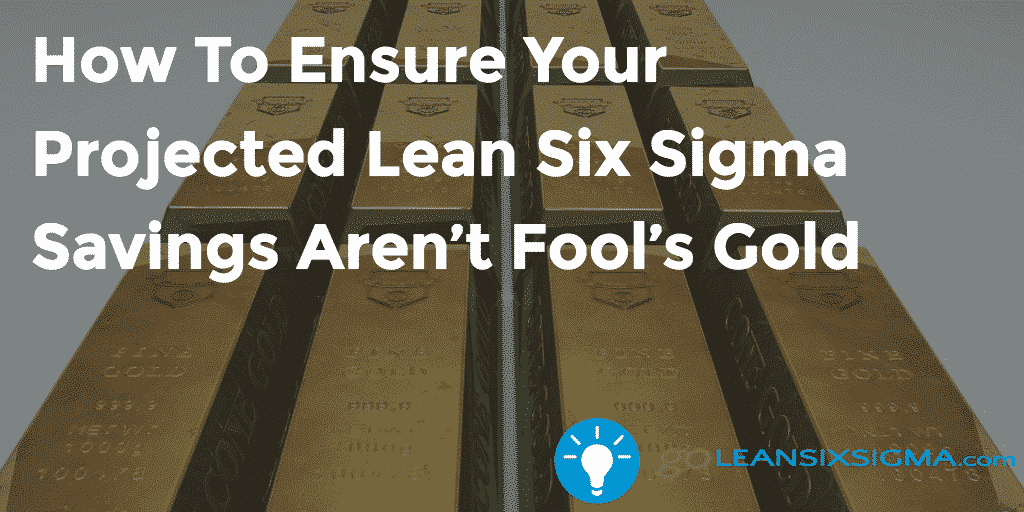 How To Ensure Your Projected Lean Six Sigma Savings Aren't Fool's Gold – GoLeanSixSigma.com
