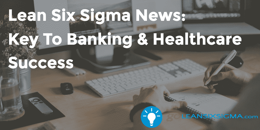 Lean Six Sigma News Key To Banking & Healthcare Success - GoLeanSixSigma.com