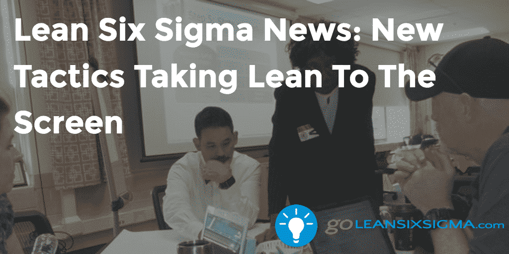 Lean Six Sigma News – New Tactics Taking Lean To The Screen, Week Of August 15, 2016 – GoLeanSixSigma.com