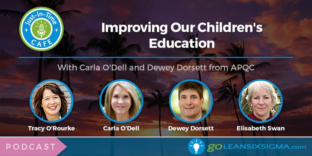 Just-In-Time Cafe Podcast, Episode 6 - Improving Our Children's Education With Carla O'Dell and Dewey Dorsett - GoLeanSixSigma.com