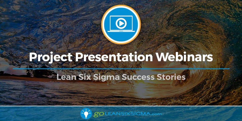 Project Presentation Webinars - Lean Six Sigma Success Stories - GoLeanSixSigma.com