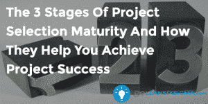 The 3 Stages Of Project Selection Maturity And How They Help You Achieve Project Success - GoLeanSixSigma.com