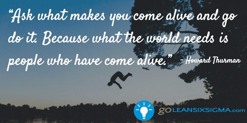 Ask what makes you come alive and go do it. Because what the world needs is people who have come alive. - Howard Thurman - GoLeanSixSigma.com