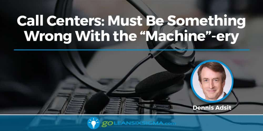 "Call Centers: Must Be Something Wrong With The ""Machine""-ery - GoLeanSixSigma.com"
